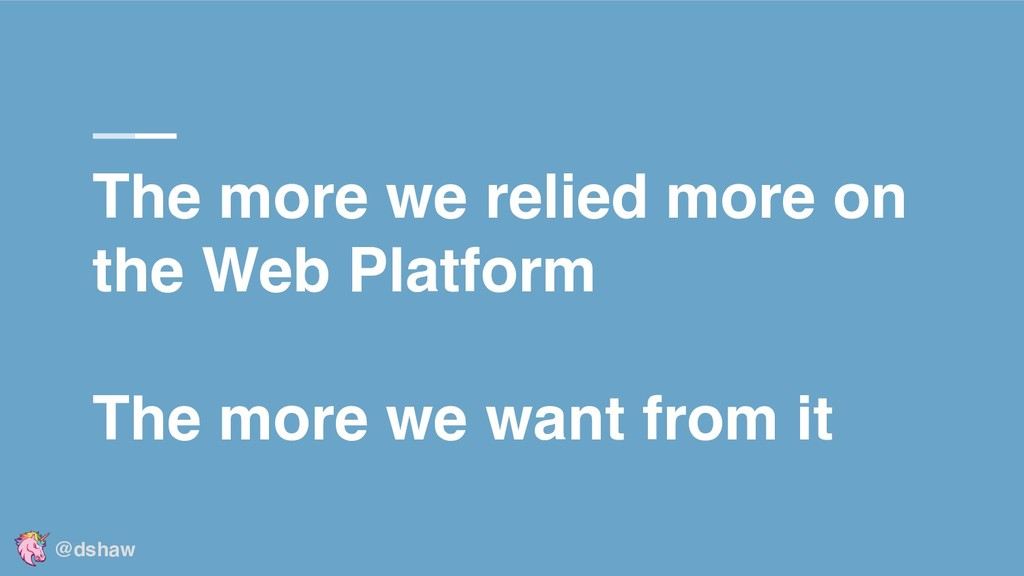 The more we relied more on the Web Platform The...