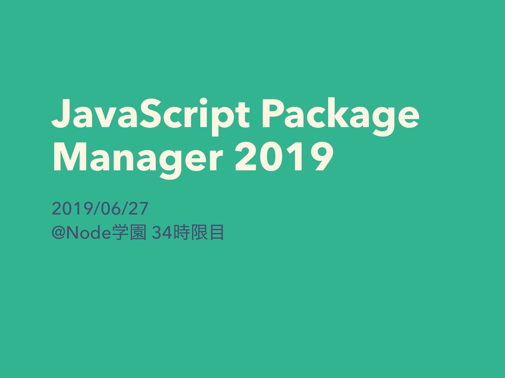 JavaScript Package Manager 2019 2019/06/27 @Nod...