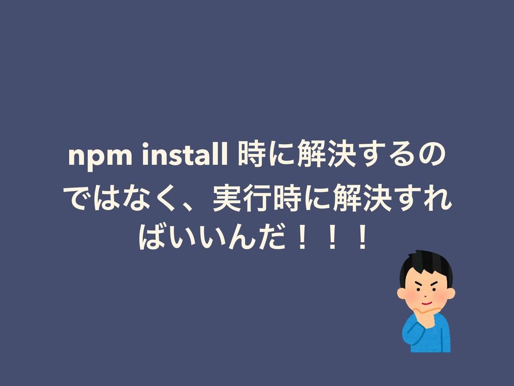 npm install ʹղܾ͢Δͷ Ͱͳ͘ɺ࣮ߦʹղܾ͢Ε ͍͍Μͩʂʂʂ