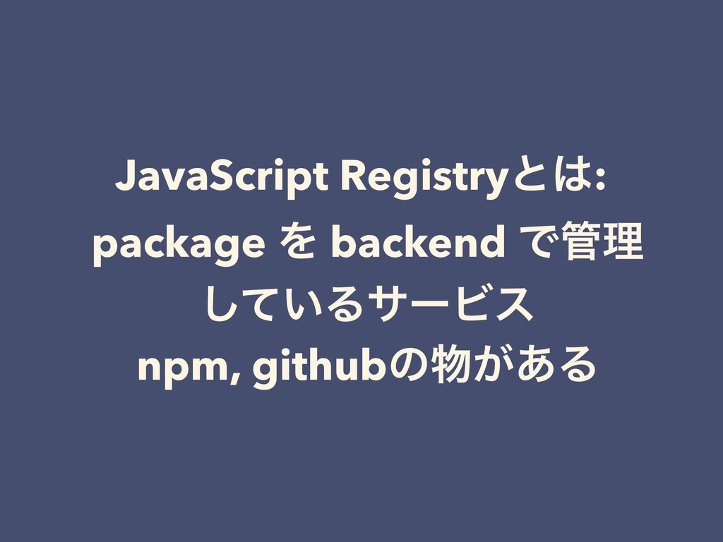 JavaScript Registryͱ͸: package Λ backend Ͱ؅ཧ ͯ͠...