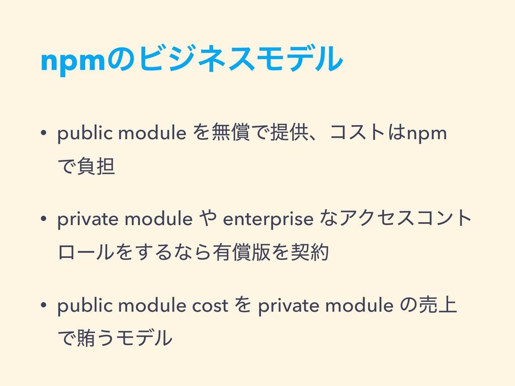 npmͷϏδωεϞσϧ • public module ΛແঈͰఏڙɺίετnpm Ͱෛ୲ ...