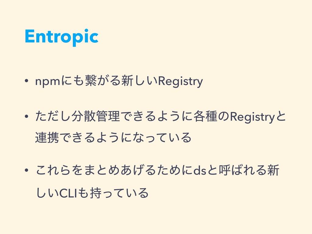 Entropic • npmʹܨ͕Δ৽͍͠Registry • ͨͩ͠ཧͰ͖ΔΑ͏ʹ֤...