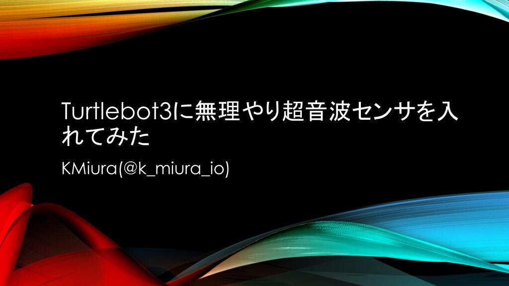 Turtlebot3に無理やり超音波センサを入 れてみた KMiura(@k_miura_io)