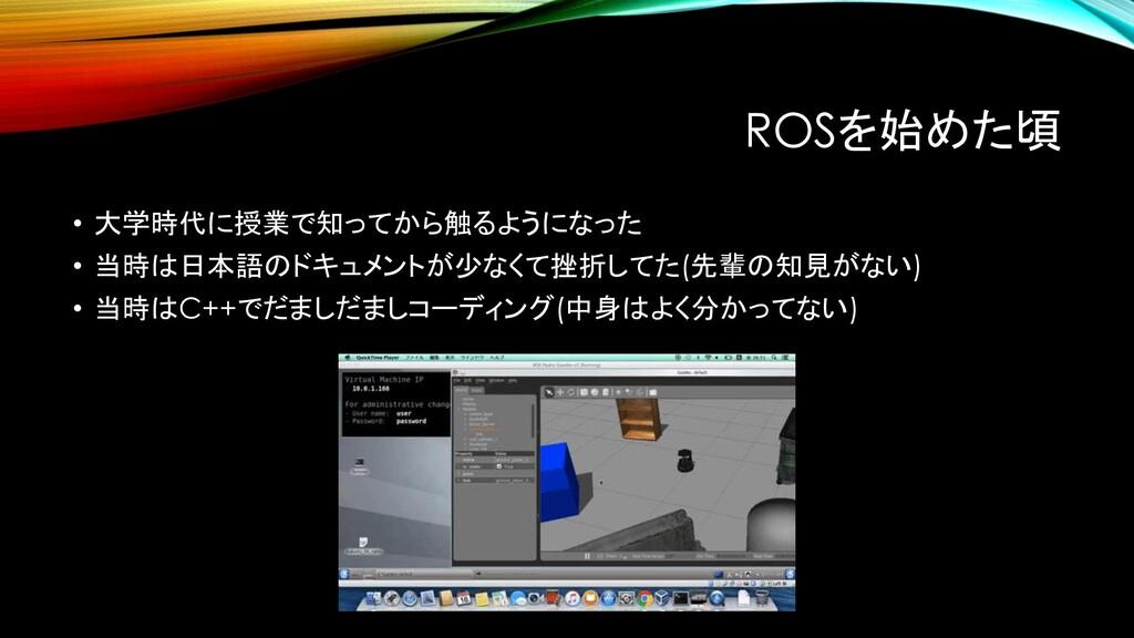 ROSを始めた頃 • 大学時代に授業で知ってから触るようになった • 当時は日本語のドキュメン...