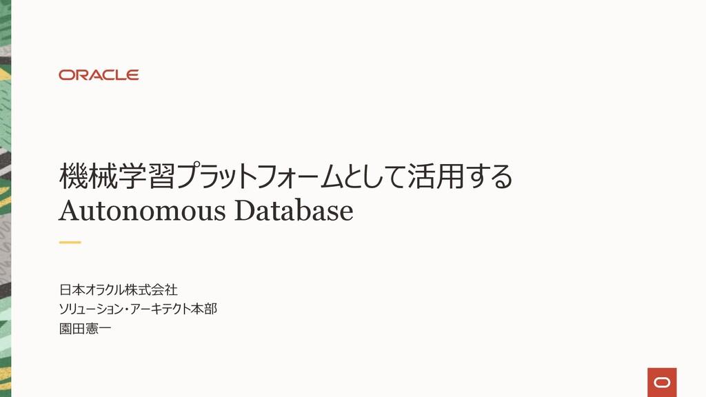 機械学習プラットフォームとして活⽤する Autonomous Database ⽇本オラクル株...
