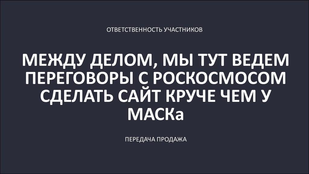 МЕЖДУ ДЕЛОМ, МЫ ТУТ ВЕДЕМ ПЕРЕГОВОРЫ С РОСКОСМО...