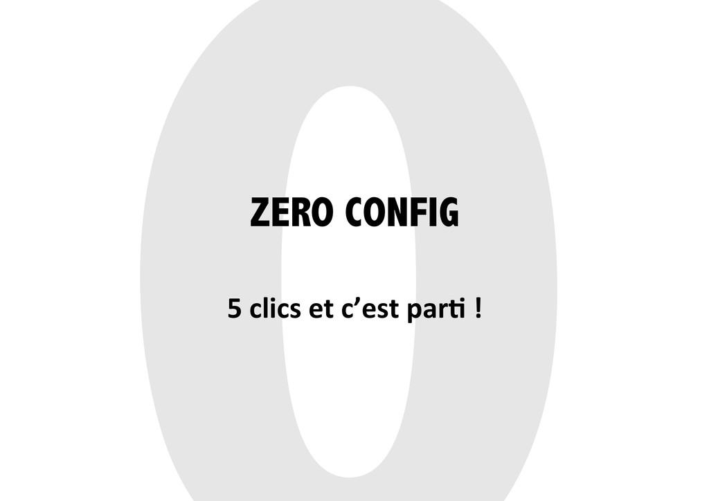 ZERO CONFIG 5 clics et c'est par;...