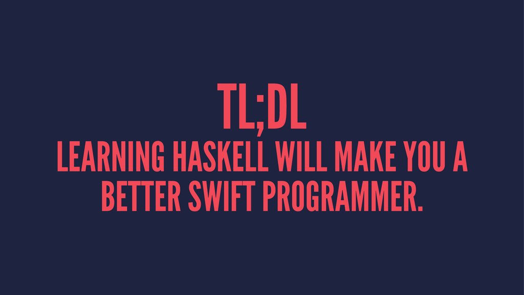 TL;DL LEARNING HASKELL WILL MAKE YOU A BETTER S...