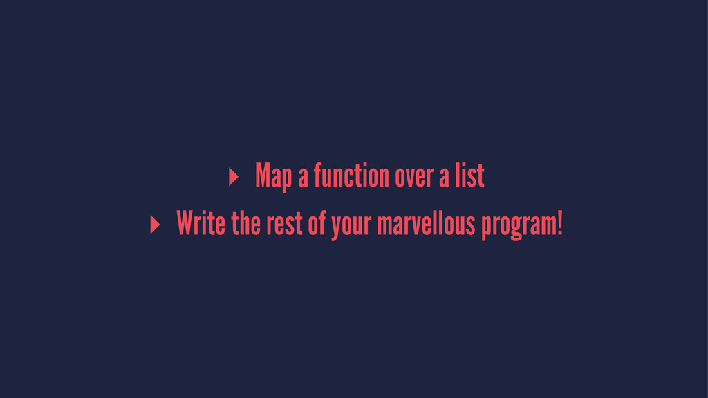 ▸ Map a function over a list ▸ Write the rest o...