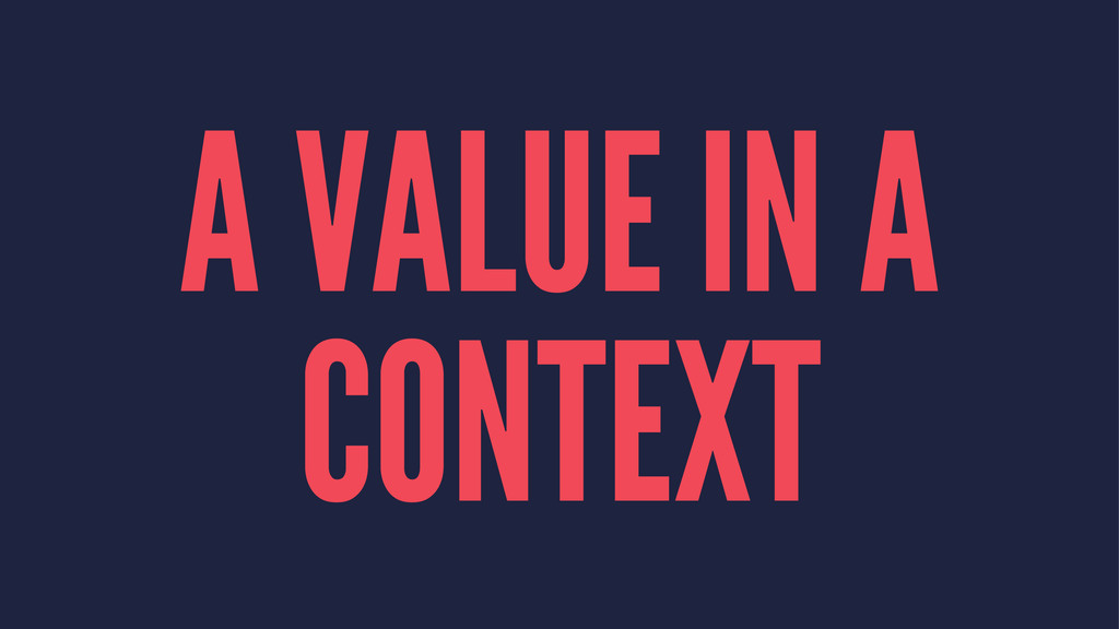 A VALUE IN A CONTEXT