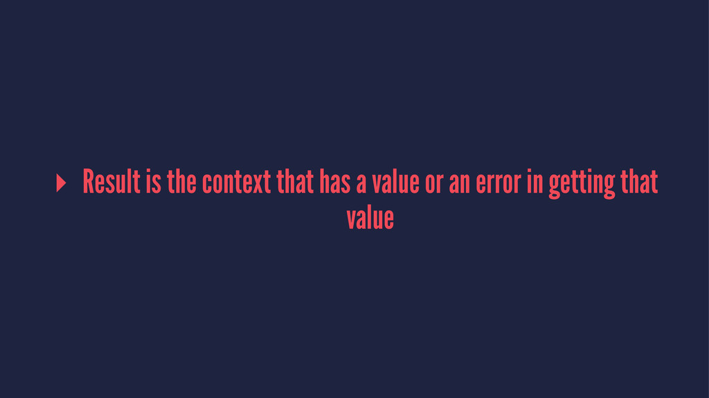 ▸ Result is the context that has a value or an ...