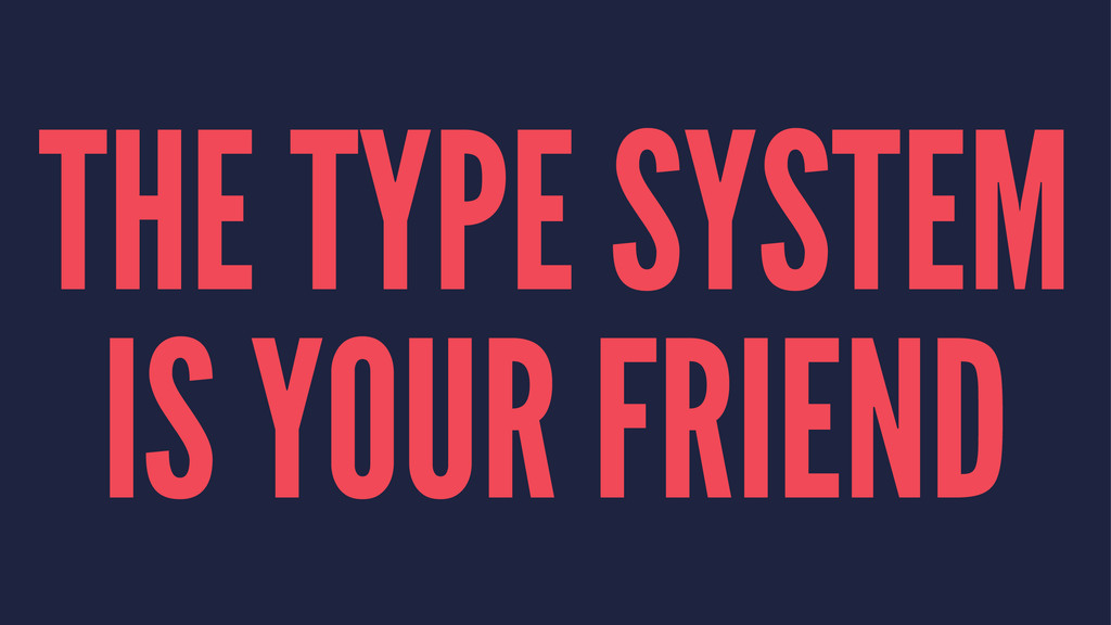 THE TYPE SYSTEM IS YOUR FRIEND