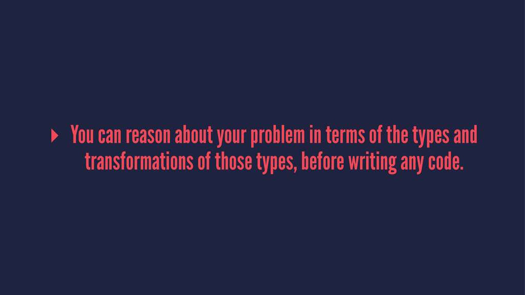 ▸ You can reason about your problem in terms of...