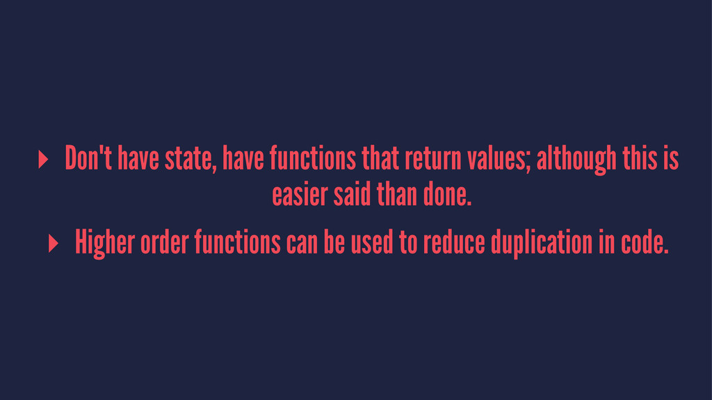 ▸ Don't have state, have functions that return ...