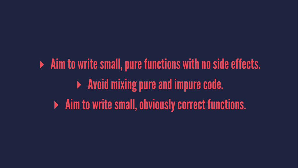 ▸ Aim to write small, pure functions with no si...