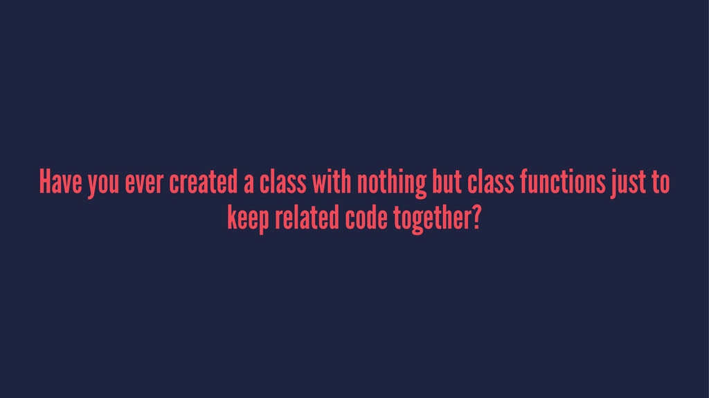 Have you ever created a class with nothing but ...