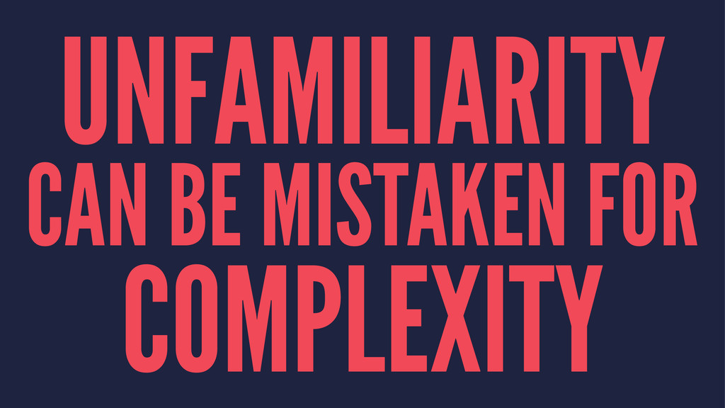 UNFAMILIARITY CAN BE MISTAKEN FOR COMPLEXITY