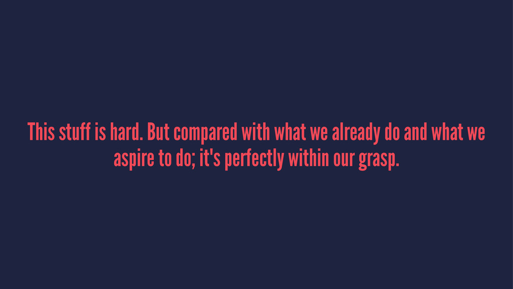 This stuff is hard. But compared with what we a...