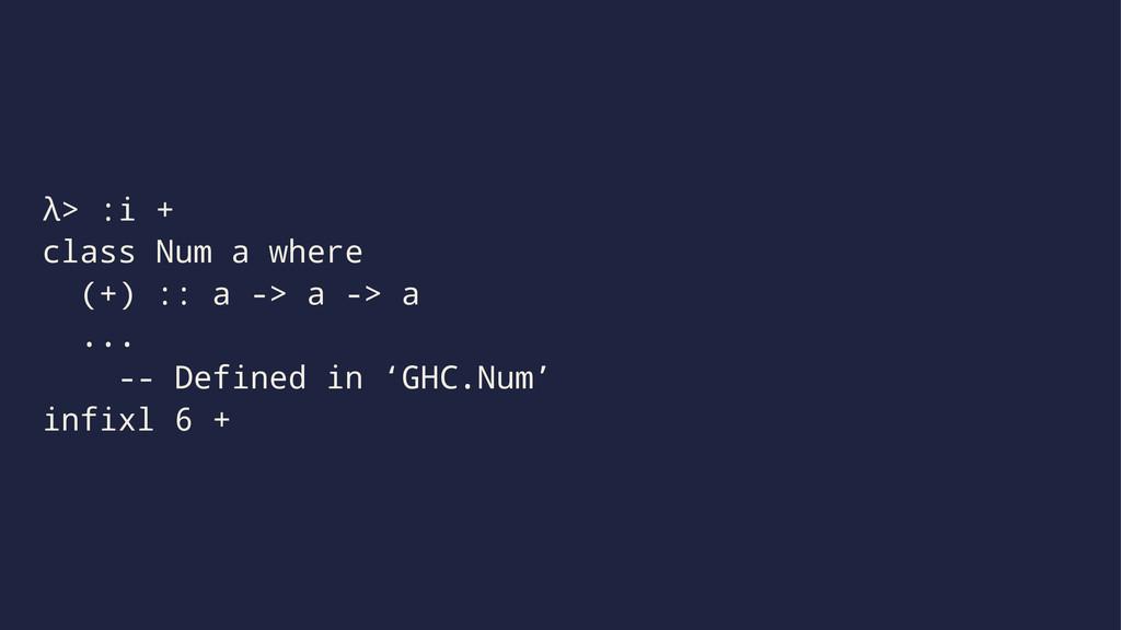 λ> :i + class Num a where (+) :: a -> a -> a .....