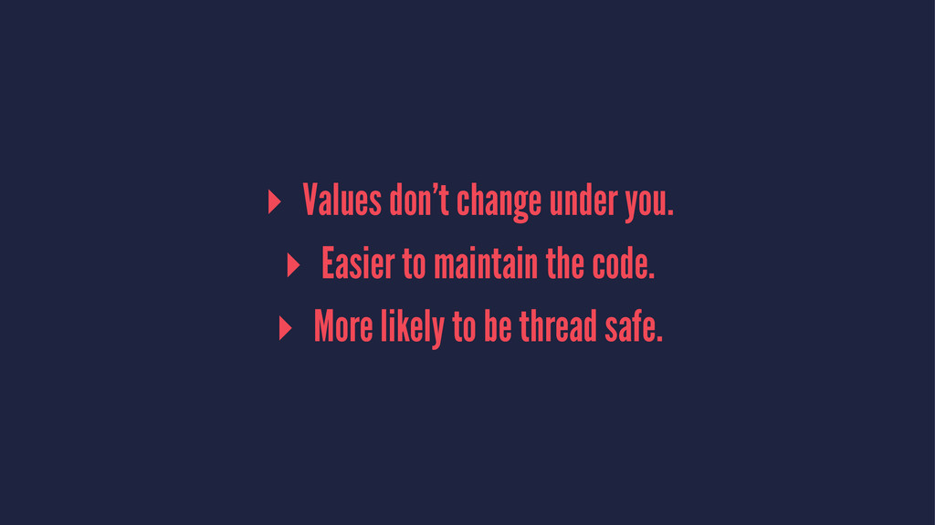 ▸ Values don't change under you. ▸ Easier to ma...