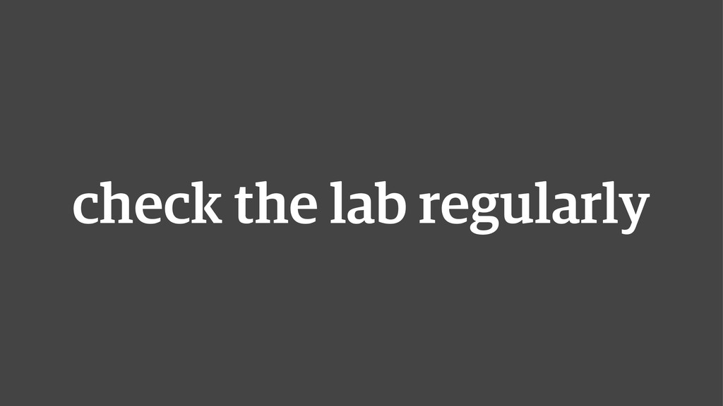 check the lab regularly
