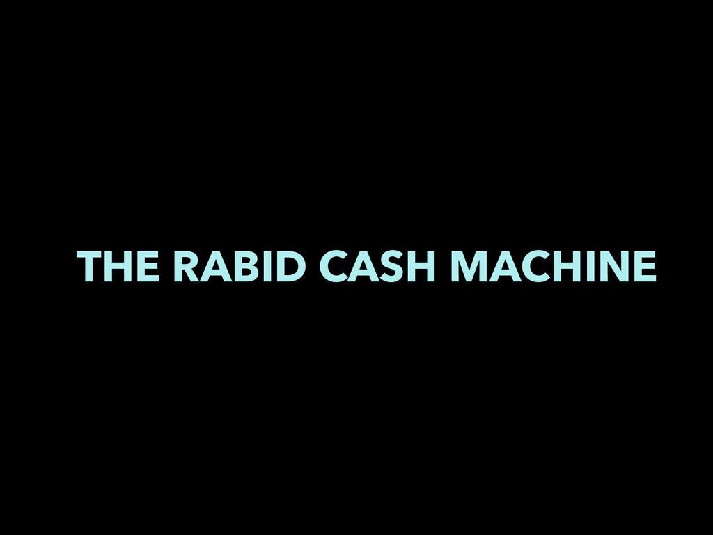 THE RABID CASH MACHINE
