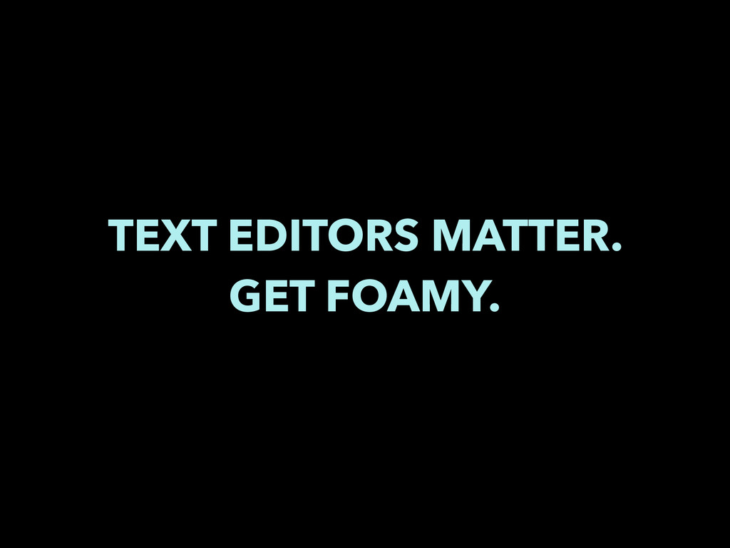 TEXT EDITORS MATTER. GET FOAMY.
