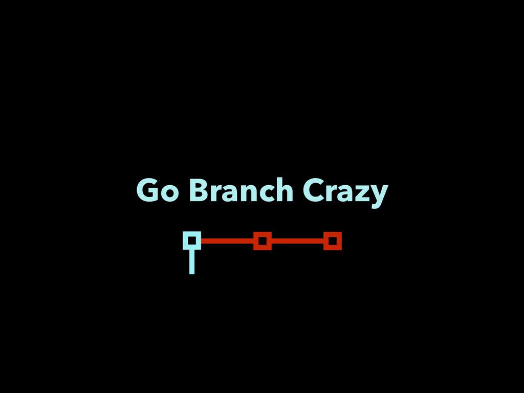 Go Branch Crazy