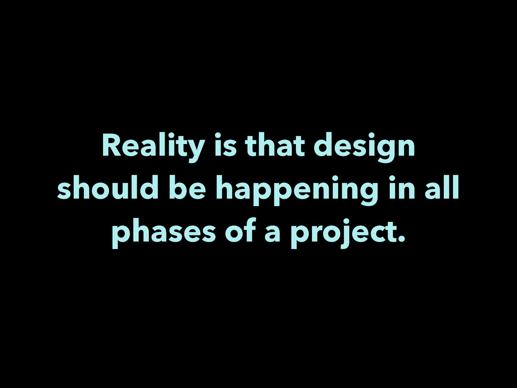 Reality is that design should be happening in a...