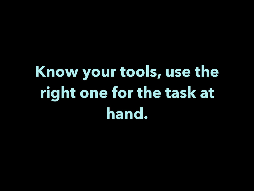 Know your tools, use the right one for the task...