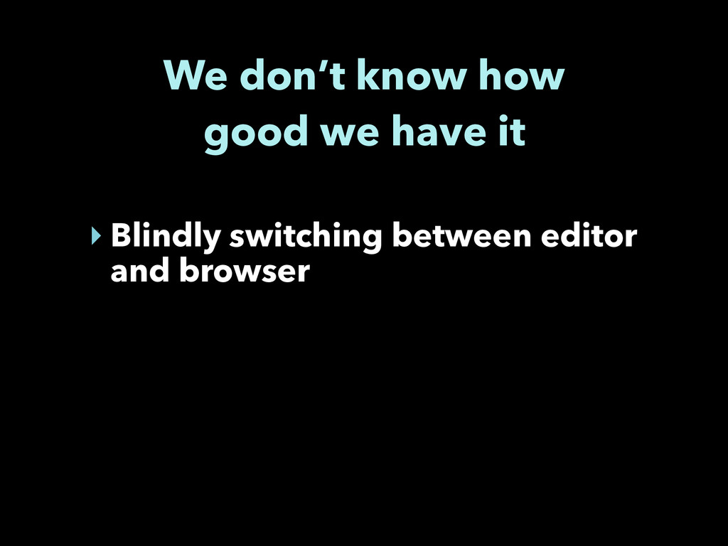 We don't know how good we have it ‣ Blindly swi...