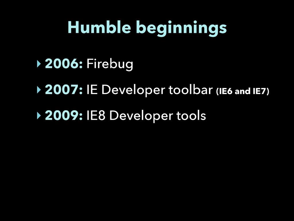 Humble beginnings ‣ 2006: Firebug ‣ 2007: IE De...