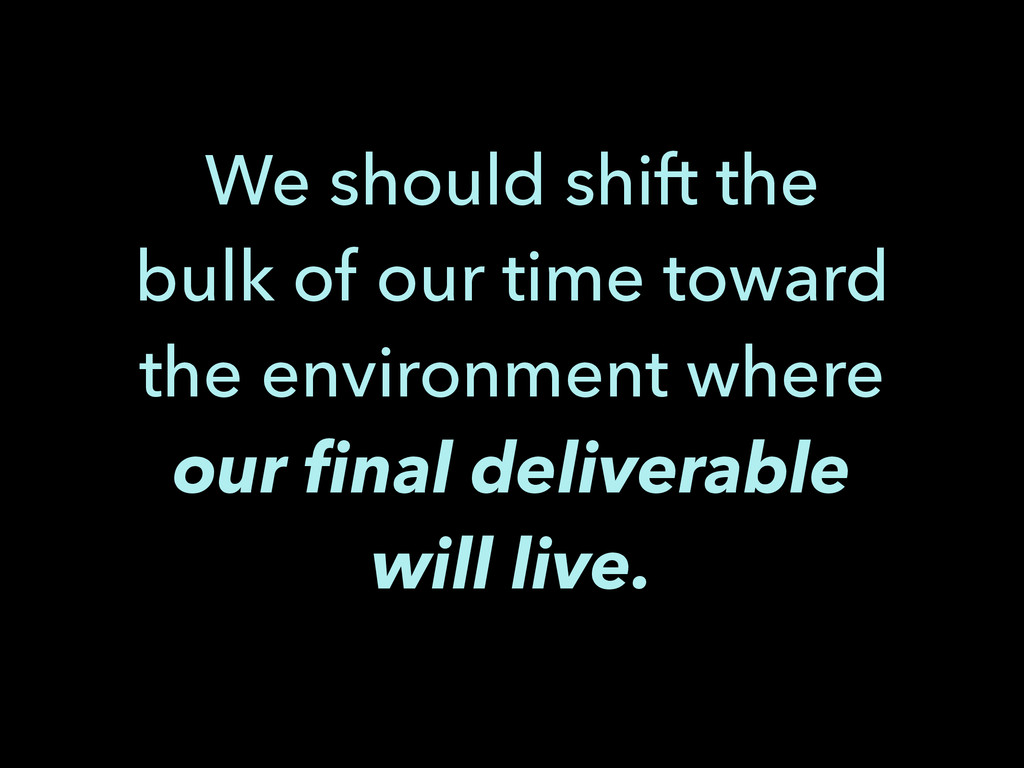 We should shift the bulk of our time toward the...