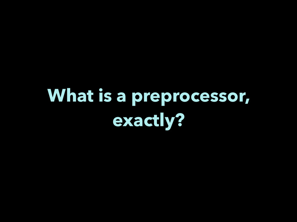 What is a preprocessor, exactly?