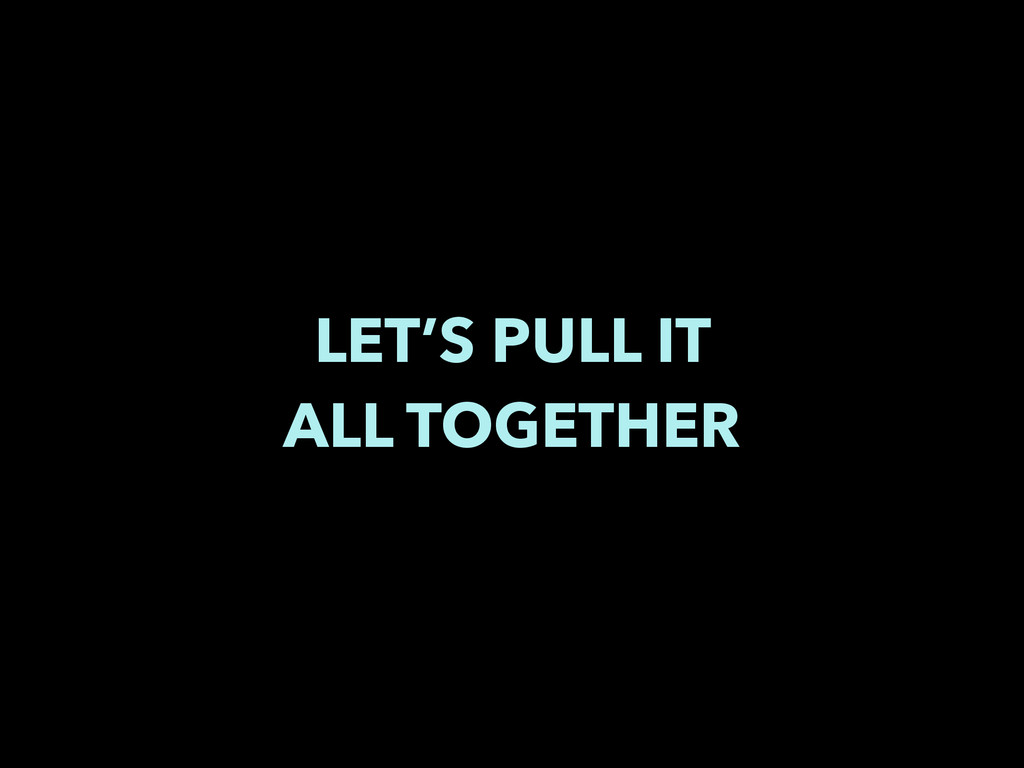 LET'S PULL IT ALL TOGETHER