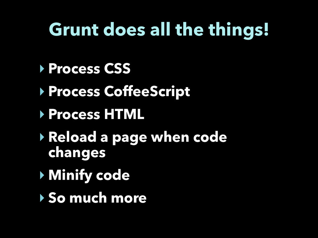 Grunt does all the things! ‣ Process CSS ‣ Proc...