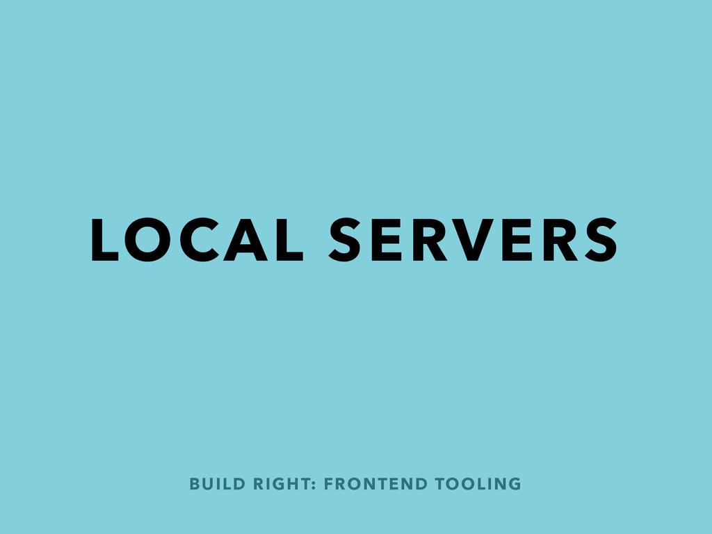 BUILD RIGHT: FRONTEND TOOLING LOCAL SERVERS