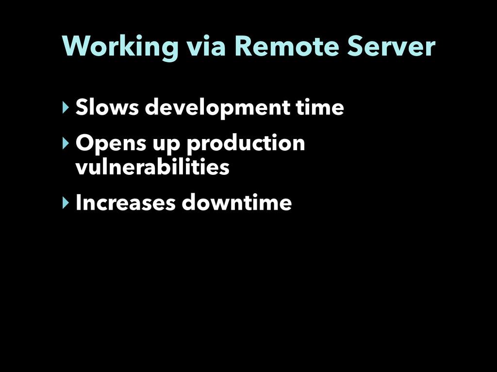 Working via Remote Server ‣ Slows development t...