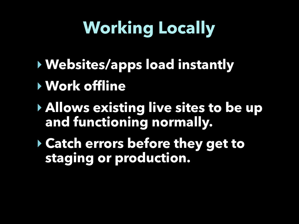 Working Locally ‣ Websites/apps load instantly ...