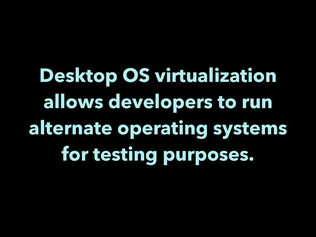 Desktop OS virtualization allows developers to ...