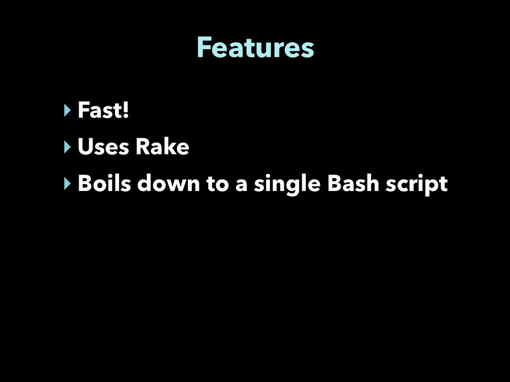 Features ‣ Fast! ‣ Uses Rake ‣ Boils down to a ...