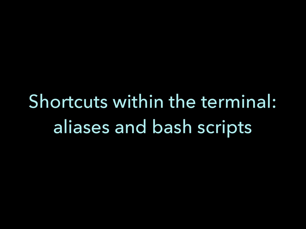 Shortcuts within the terminal: aliases and bash...