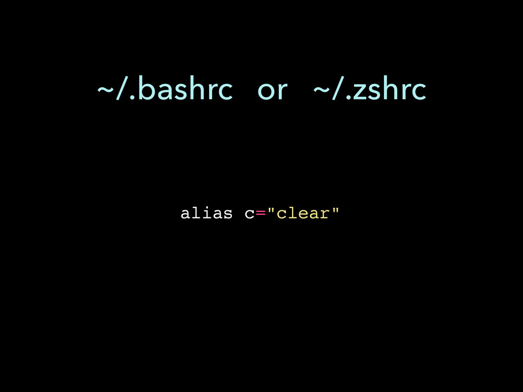 """alias c=""""clear"""" ~/.bashrc or ~/.zshrc"""