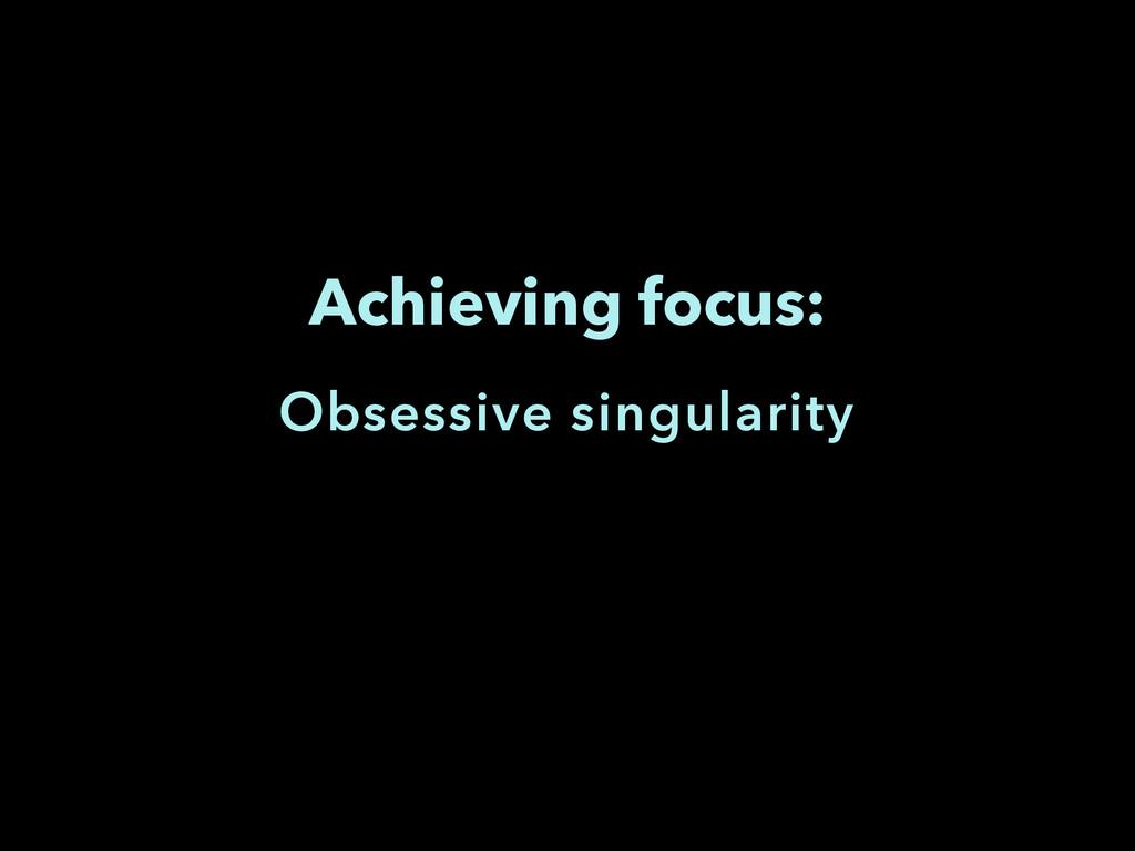 Achieving focus: Obsessive singularity