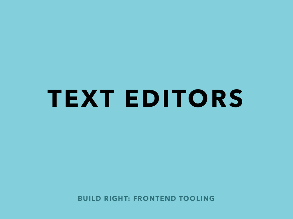 TEXT EDITORS BUILD RIGHT: FRONTEND TOOLING