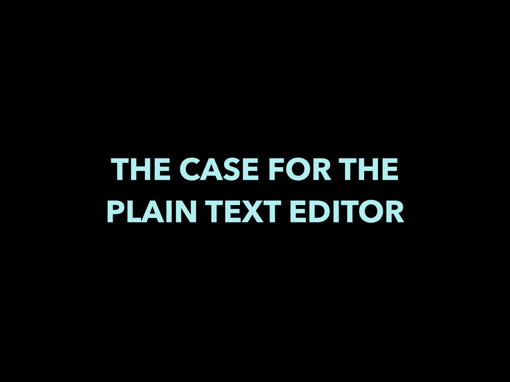 THE CASE FOR THE PLAIN TEXT EDITOR