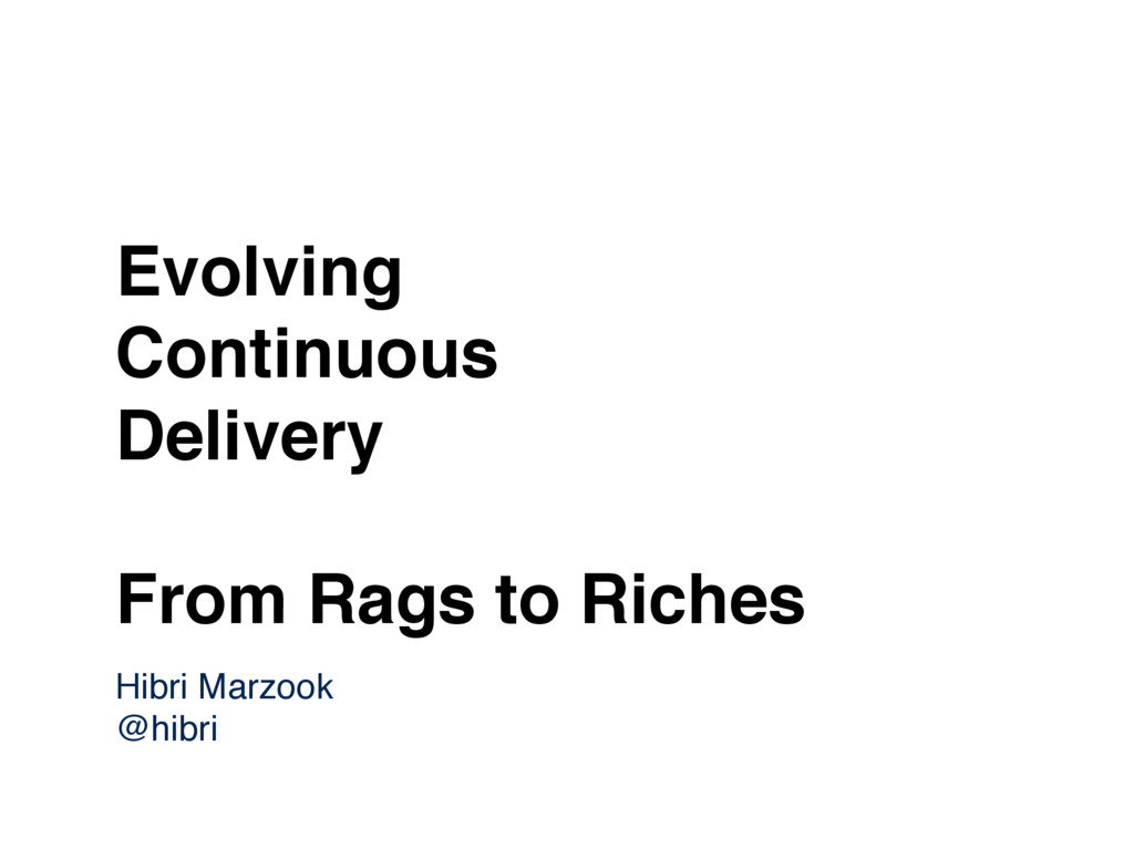Evolving Continuous Delivery From Rags to Riche...
