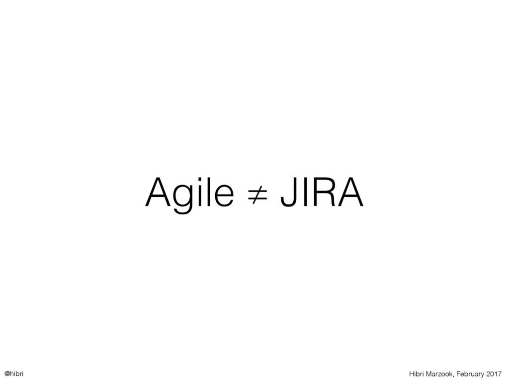 Hibri Marzook, February 2017 @hibri Agile ≠ JIRA