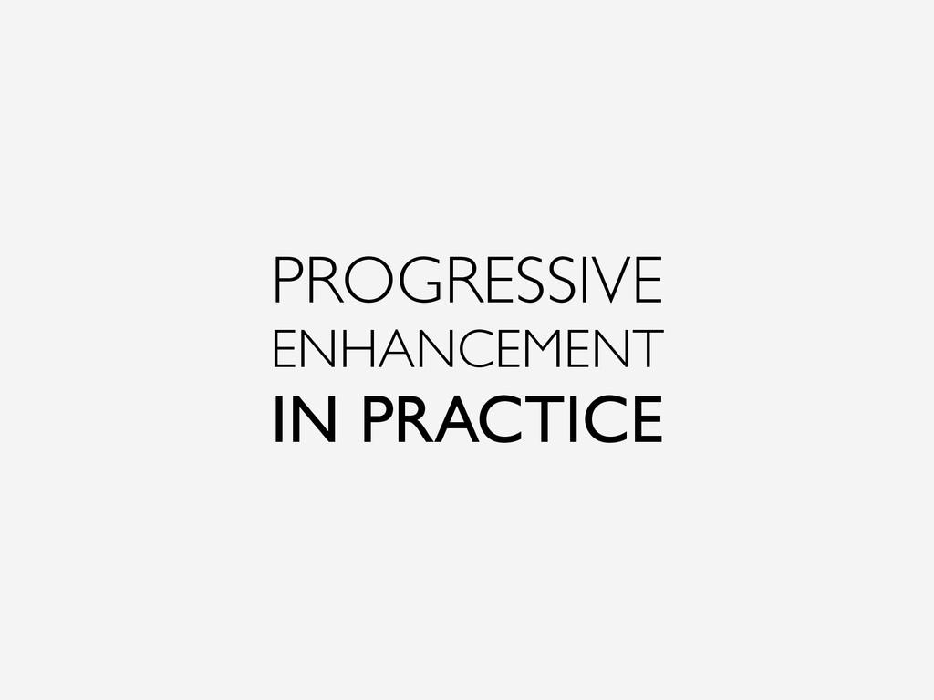 PROGRESSIVE ENHANCEMENT IN PRACTICE