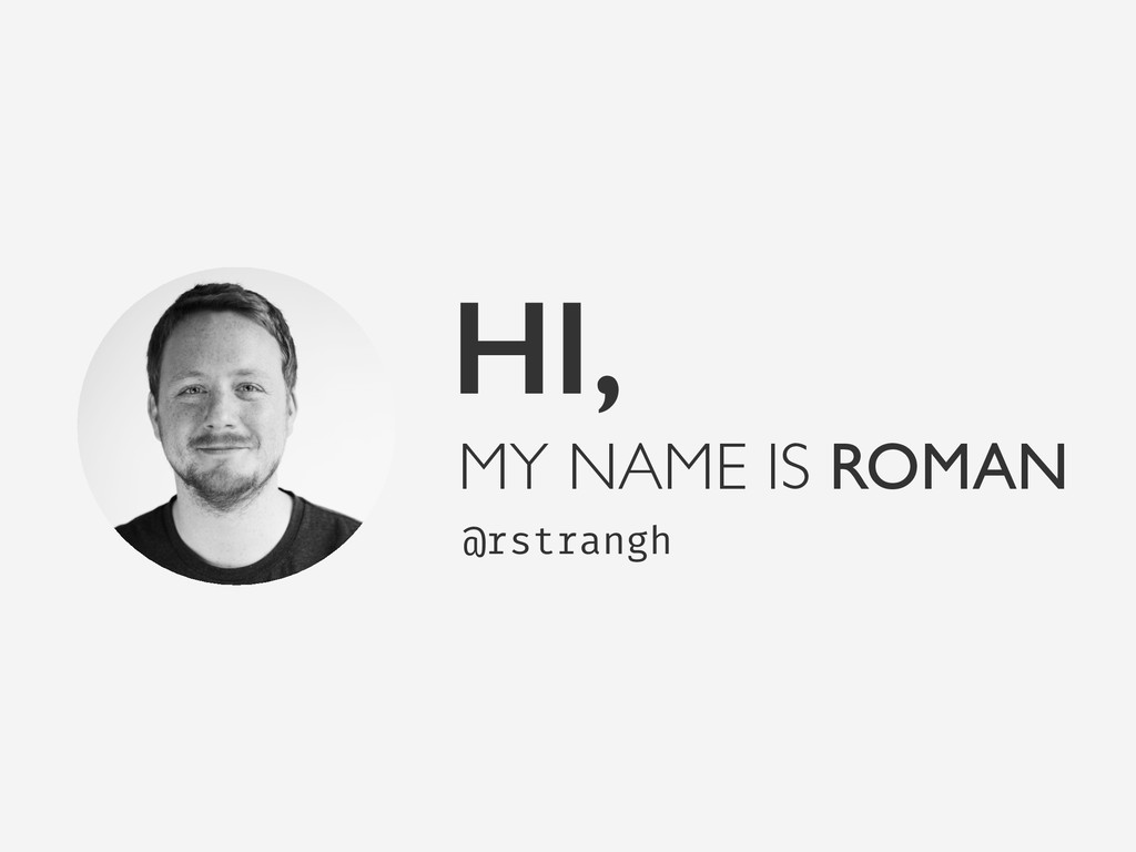MY NAME IS ROMAN HI, @rstrangh